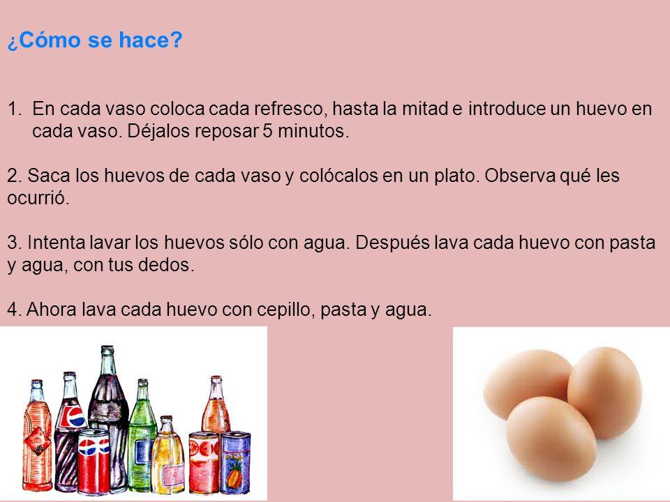¿ Cómo se hace? 1.En cada vaso coloca cada refresco, hasta la mitad e introduce un huevo en cada vaso. Déjalos reposar 5 minutos. 2. Saca los huevos d