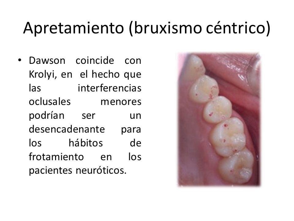 Apretamiento (bruxismo céntrico) Dawson coincide con Krolyi, en el hecho que las interferencias oclusales menores podrían ser un desencadenante para los hábitos de frotamiento en los pacientes neuróticos.