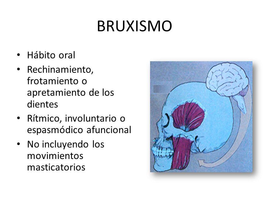 BRUXISMO Hábito oral Rechinamiento, frotamiento o apretamiento de los dientes Rítmico, involuntario o espasmódico afuncional No incluyendo los movimientos masticatorios