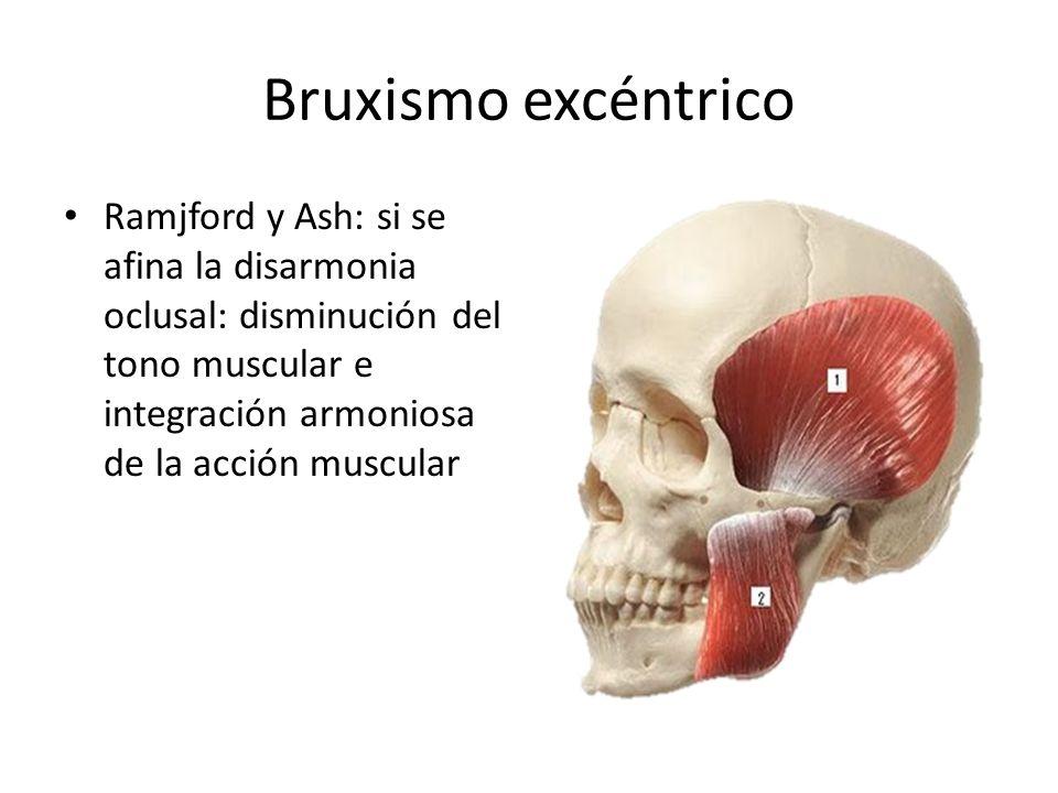 Bruxismo excéntrico Ramjford y Ash: si se afina la disarmonia oclusal: disminución del tono muscular e integración armoniosa de la acción muscular