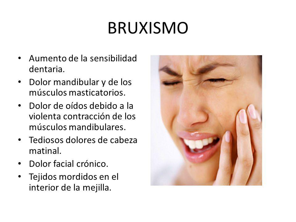 BRUXISMO Aumento de la sensibilidad dentaria.Dolor mandibular y de los músculos masticatorios.