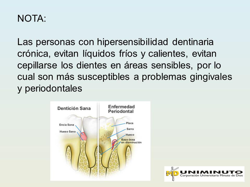 NOTA: Las personas con hipersensibilidad dentinaria crónica, evitan líquidos fríos y calientes, evitan cepillarse los dientes en áreas sensibles, por