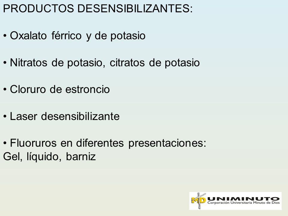 PRODUCTOS DESENSIBILIZANTES: Oxalato férrico y de potasio Nitratos de potasio, citratos de potasio Cloruro de estroncio Laser desensibilizante Fluorur