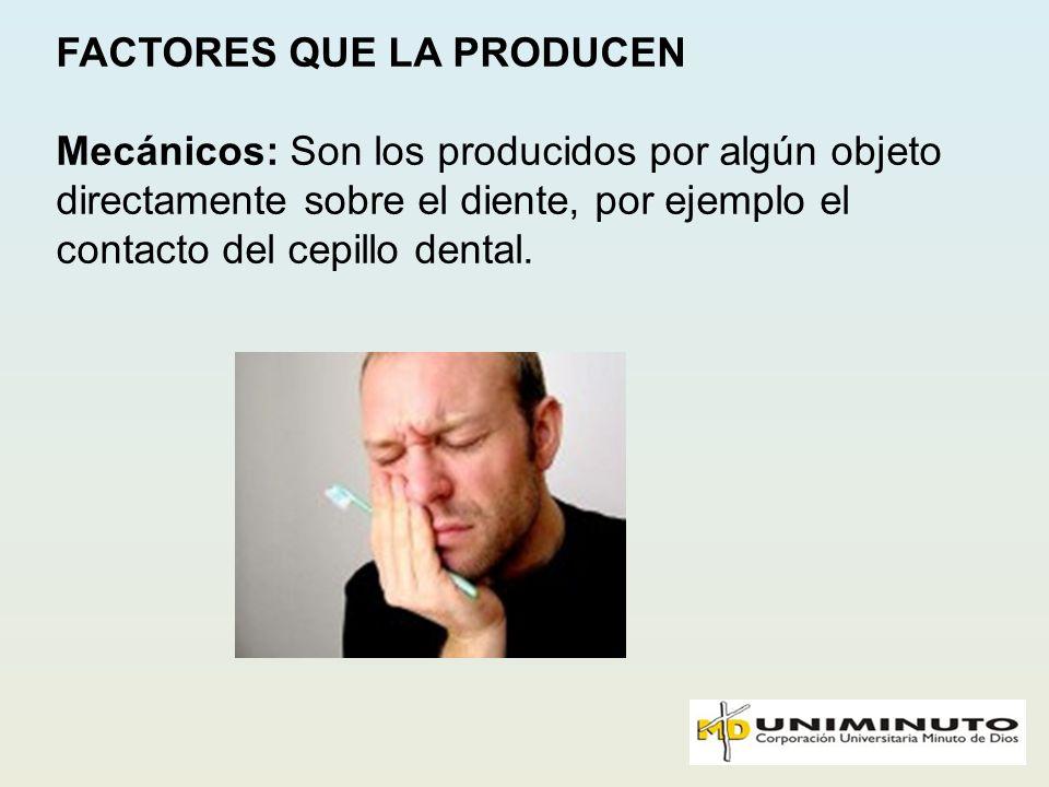 FACTORES QUE LA PRODUCEN Mecánicos: Son los producidos por algún objeto directamente sobre el diente, por ejemplo el contacto del cepillo dental.