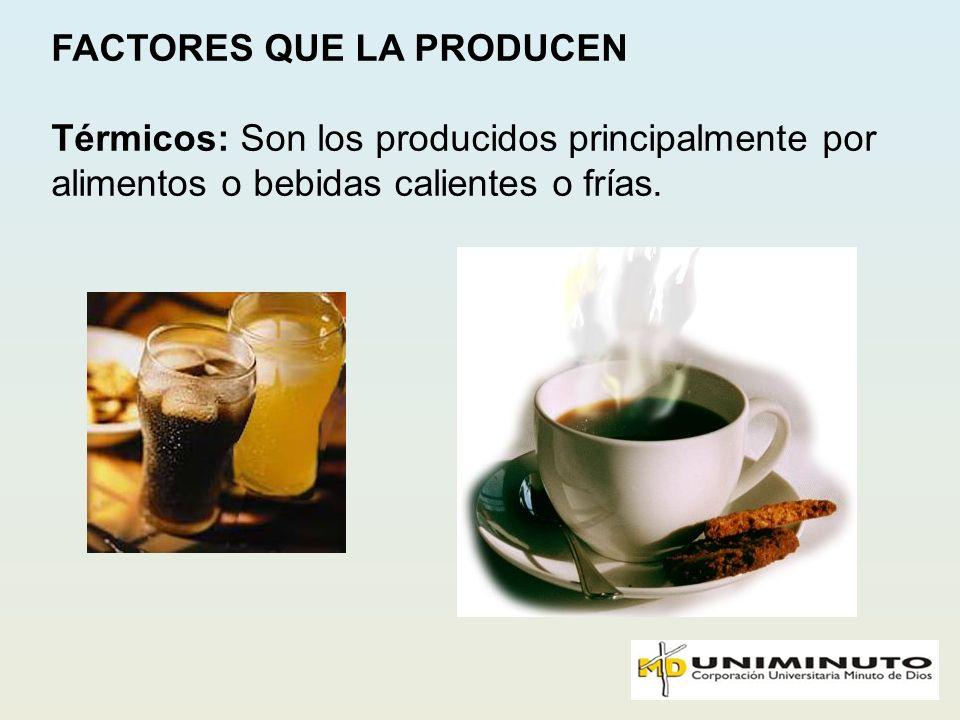 FACTORES QUE LA PRODUCEN Térmicos: Son los producidos principalmente por alimentos o bebidas calientes o frías.