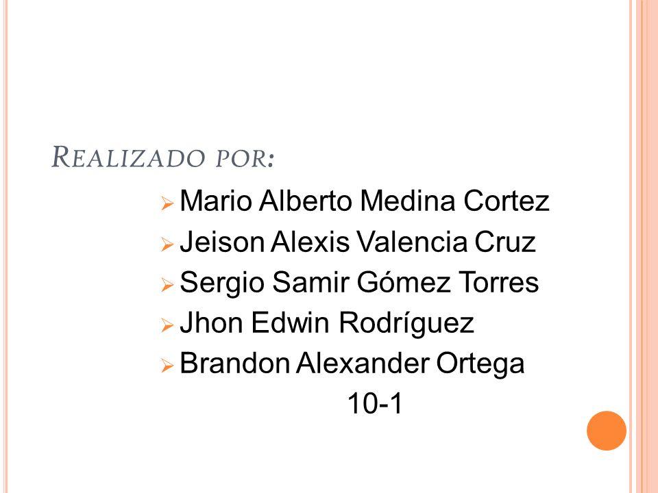 R EALIZADO POR : Mario Alberto Medina Cortez Jeison Alexis Valencia Cruz Sergio Samir Gómez Torres Jhon Edwin Rodríguez Brandon Alexander Ortega 10-1