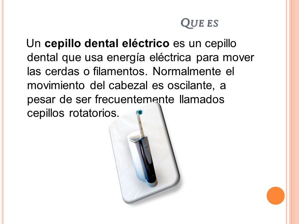 Q UE ES Un cepillo dental eléctrico es un cepillo dental que usa energía eléctrica para mover las cerdas o filamentos. Normalmente el movimiento del c