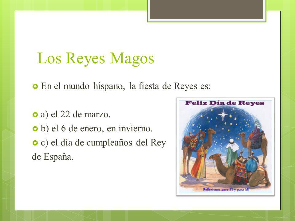 Los Reyes Magos En el mundo hispano, la fiesta de Reyes es: a) el 22 de marzo. b) el 6 de enero, en invierno. c) el día de cumpleaños del Rey de Españ