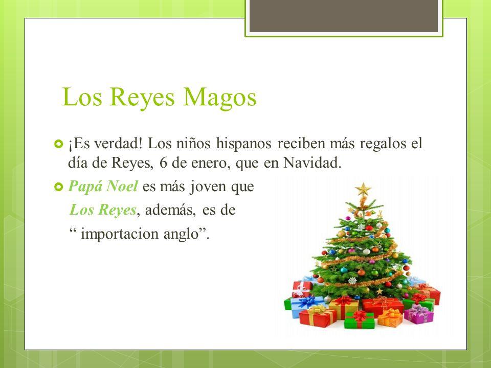 Los Reyes Magos ¡Es verdad! Los niños hispanos reciben más regalos el día de Reyes, 6 de enero, que en Navidad. Papá Noel es más joven que Los Reyes,