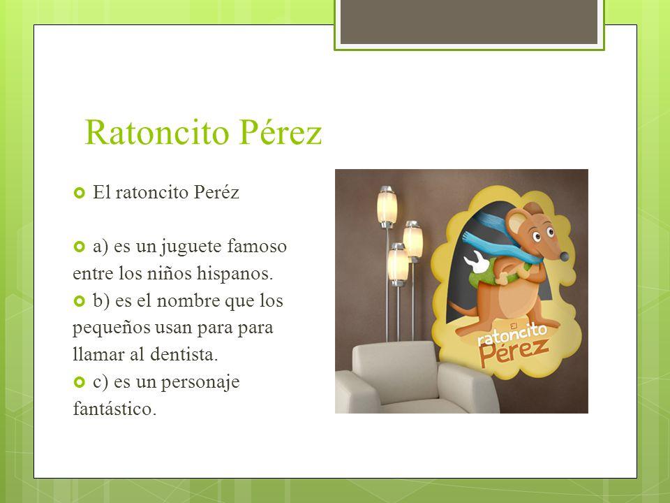 Ratoncito Pérez El ratoncito Peréz a) es un juguete famoso entre los niños hispanos. b) es el nombre que los pequeños usan para para llamar al dentist