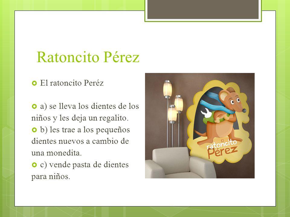 Ratoncito Pérez El ratoncito Peréz a) se lleva los dientes de los niños y les deja un regalito. b) les trae a los pequeños dientes nuevos a cambio de