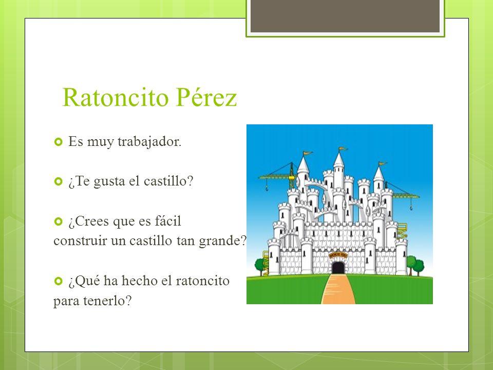 Ratoncito Pérez Es muy trabajador. ¿Te gusta el castillo? ¿Crees que es fácil construir un castillo tan grande? ¿Qué ha hecho el ratoncito para tenerl