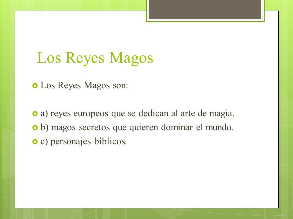 Los Reyes Magos Los Reyes Magos son: a) reyes europeos que se dedican al arte de magia. b) magos secretos que quieren dominar el mundo. c) personajes