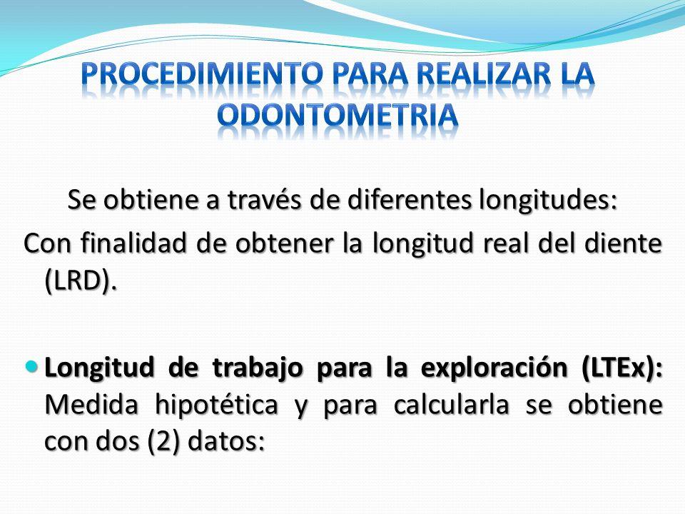 Se obtiene a través de diferentes longitudes: Con finalidad de obtener la longitud real del diente (LRD). Longitud de trabajo para la exploración (LTE