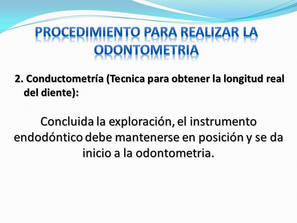 Concluida la exploración, el instrumento endodóntico debe mantenerse en posición y se da inicio a la odontometria. 2. Conductometría (Tecnica para obt