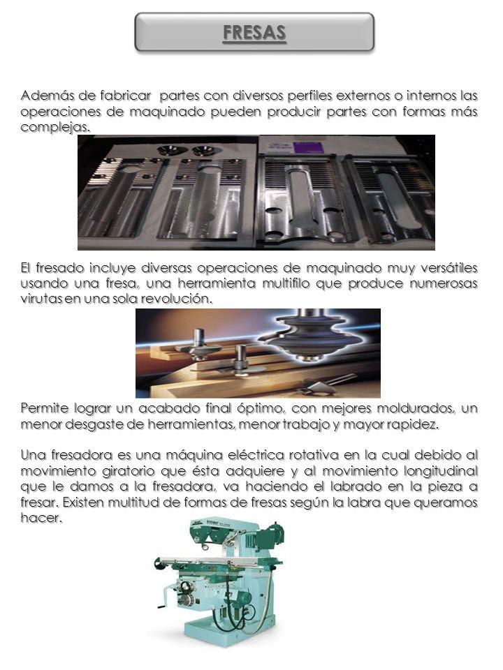 FRESASFRESAS Además de fabricar partes con diversos perfiles externos o internos las operaciones de maquinado pueden producir partes con formas más co