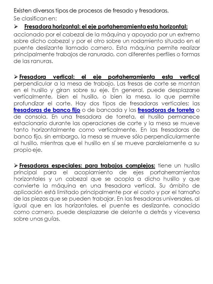 Existen diversos tipos de procesos de fresado y fresadoras. Se clasifican en: Fresadora horizontal: el eje portaherramienta esta horizontal: Fresadora