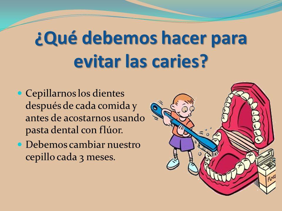 ¿Qué debemos hacer para evitar las caries? Cepillarnos los dientes después de cada comida y antes de acostarnos usando pasta dental con flúor. Debemos