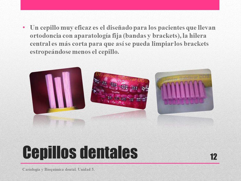 Cepillos dentales Un cepillo muy eficaz es el diseñado para los pacientes que llevan ortodoncia con aparatología fija (bandas y brackets), la hilera c