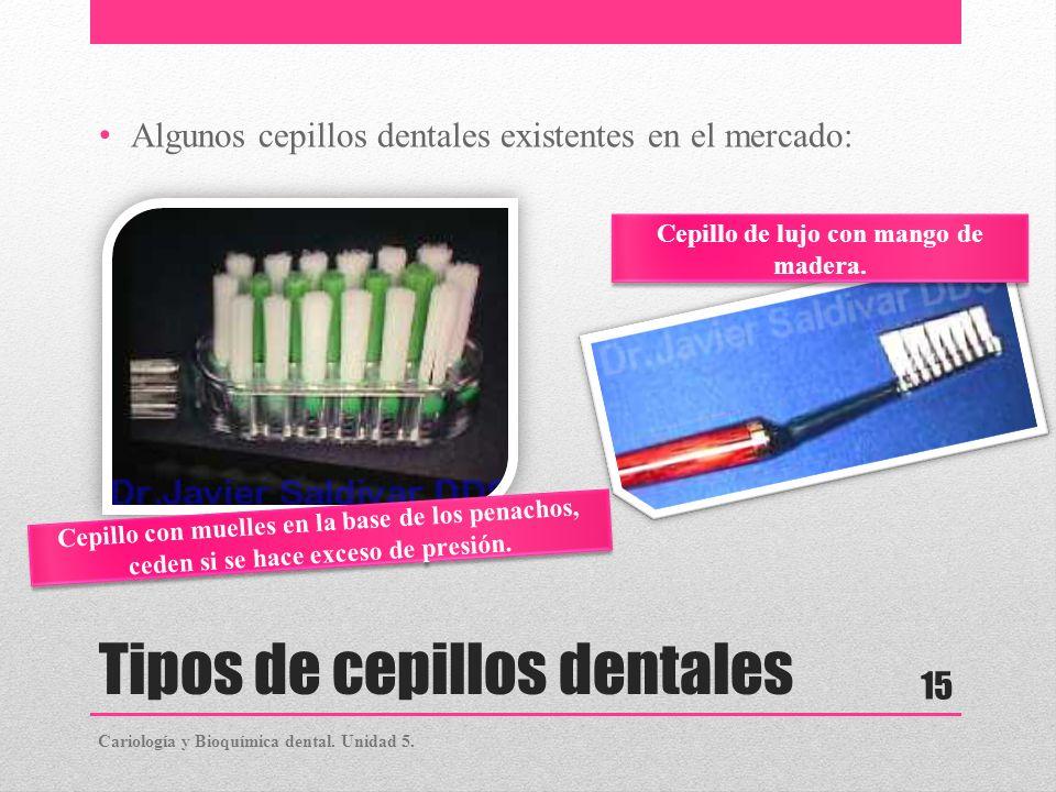 Tipos de cepillos dentales Algunos cepillos dentales existentes en el mercado: Cariología y Bioquímica dental. Unidad 5. 15 Cepillo con muelles en la