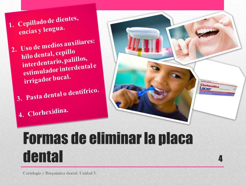 Formas de eliminar la placa dental 1.Cepillado de dientes, encías y lengua. 2.Uso de medios auxiliares: hilo dental, cepillo interdentario, palillos,