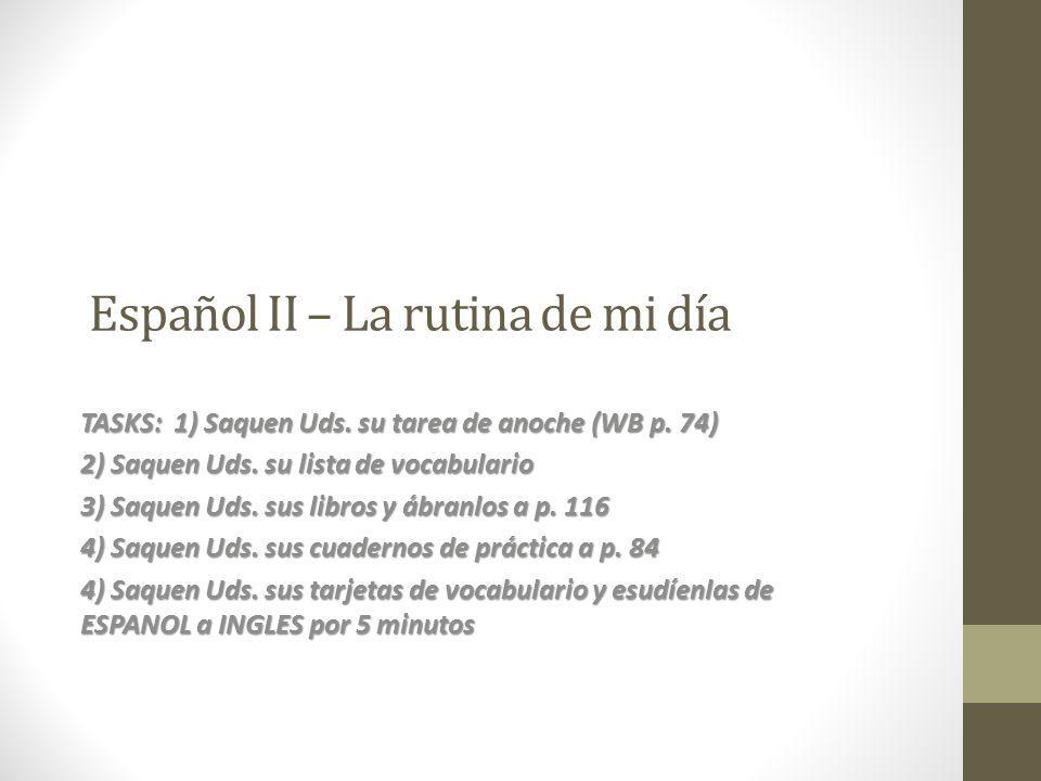 Español II – La rutina de mi día TASKS: 1) Saquen Uds. su tarea de anoche (WB p. 74) 2) Saquen Uds. su lista de vocabulario 3) Saquen Uds. sus libros