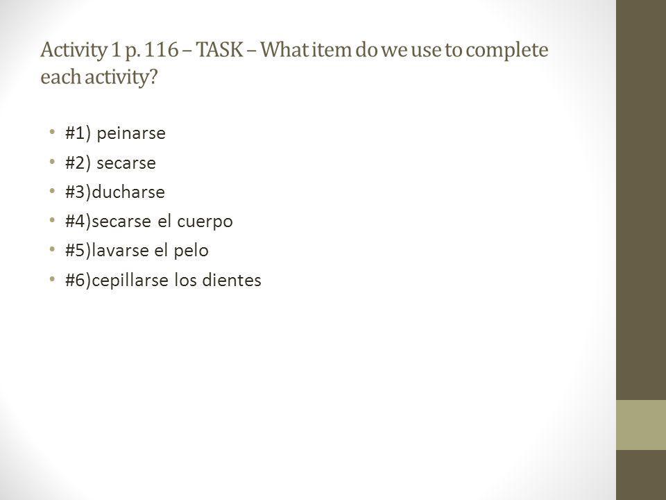Activity 1 p. 116 – TASK – What item do we use to complete each activity? #1) peinarse #2) secarse #3)ducharse #4)secarse el cuerpo #5)lavarse el pelo