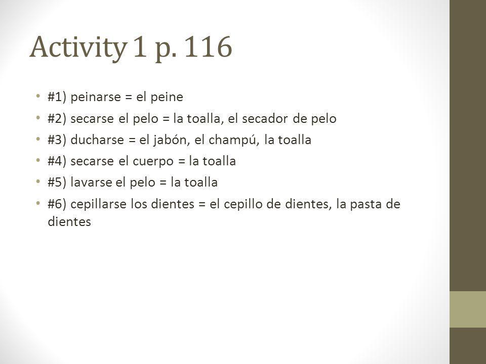 Activity 1 p. 116 #1) peinarse = el peine #2) secarse el pelo = la toalla, el secador de pelo #3) ducharse = el jabón, el champú, la toalla #4) secars