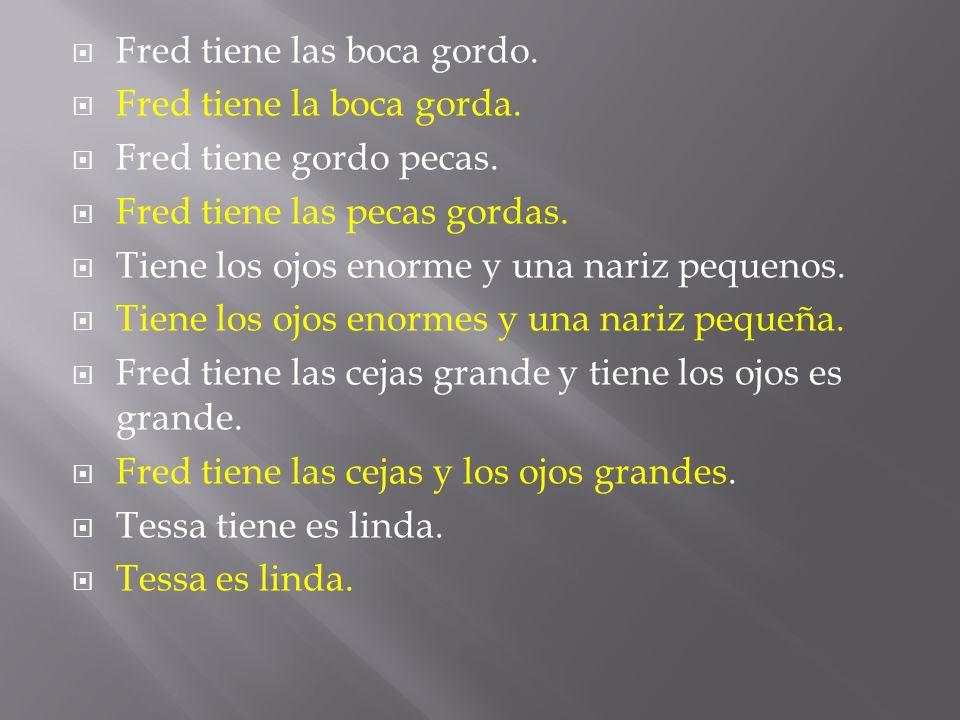 Fred tiene las boca gordo. Fred tiene la boca gorda.