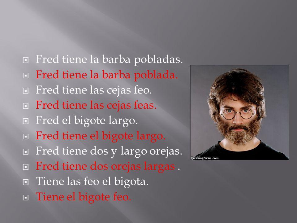 Fred tiene la barba pobladas. Fred tiene la barba poblada.
