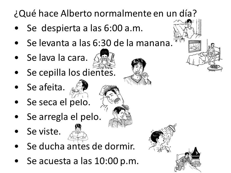 ¿Qué hace Alberto normalmente en un día? Se despierta a las 6:00 a.m. Se levanta a las 6:30 de la manana. Se lava la cara. Se cepilla los dientes. Se