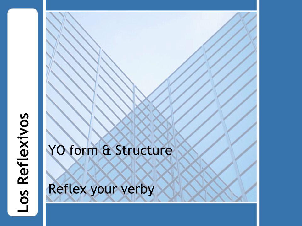 YO form & Structure Reflex your verby Los Reflexivos
