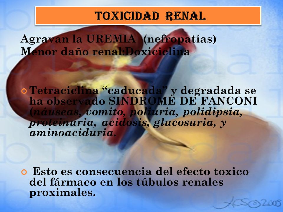 Agravan la UREMIA (nefropatías) Menor daño renal:Doxiciclina Tetraciclina caducada y degradada se ha observado SINDROME DE FANCONI ( náuseas, vomito,
