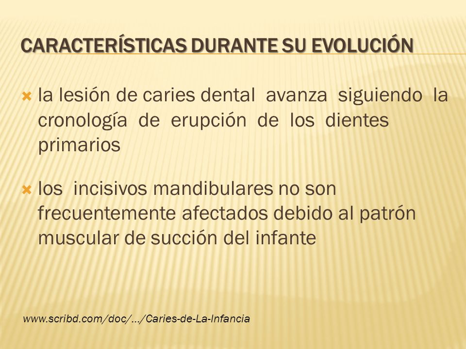 CARACTERÍSTICAS DURANTE SU EVOLUCIÓN la lesión de caries dental avanza siguiendo la cronología de erupción de los dientes primarios los incisivos mand
