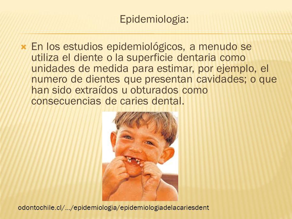 Epidemiologia: En los estudios epidemiológicos, a menudo se utiliza el diente o la superficie dentaria como unidades de medida para estimar, por ejemp