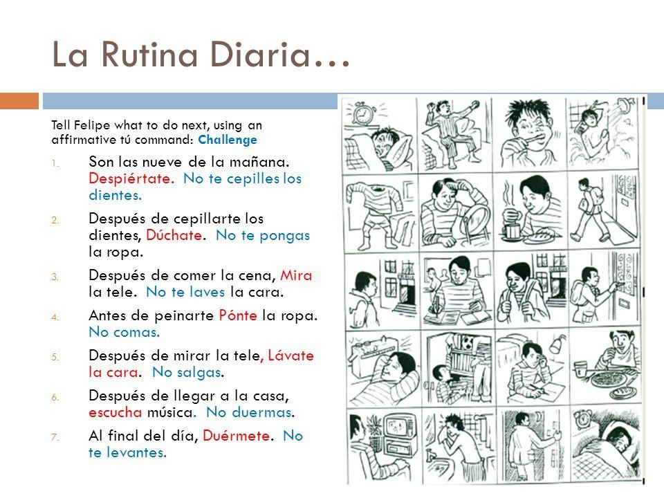 La Rutina Diaria… Tell Felipe what to do next, using an affirmative tú command: Challenge 1.
