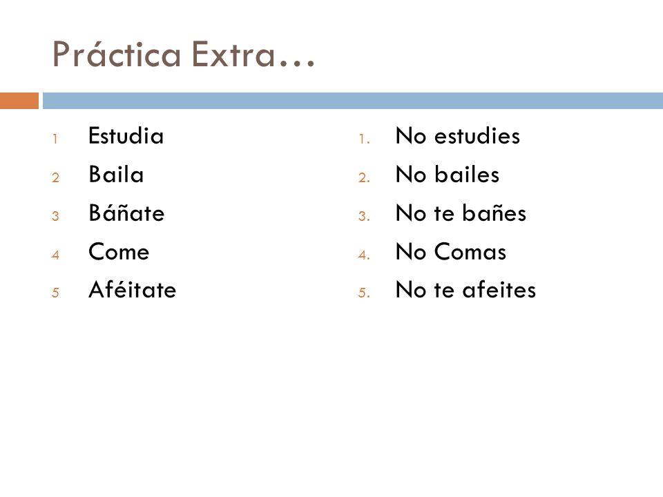 Práctica Extra… 1 Estudia 2 Baila 3 Báñate 4 Come 5 Aféitate 1.