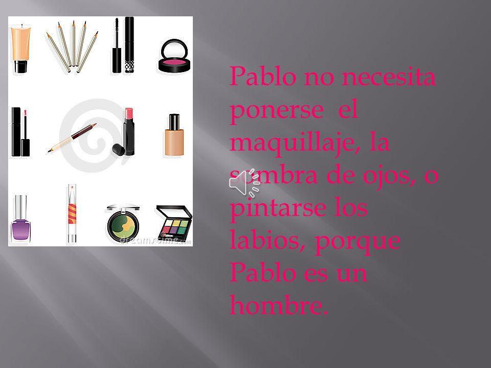 Pablo no necesita ponerse el maquillaje, la sombra de ojos, o pintarse los labios, porque Pablo es un hombre.