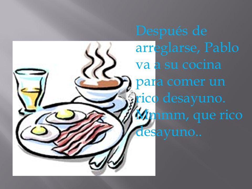 Después de arreglarse, Pablo va a su cocina para comer un rico desayuno. Mmmm, que rico desayuno..
