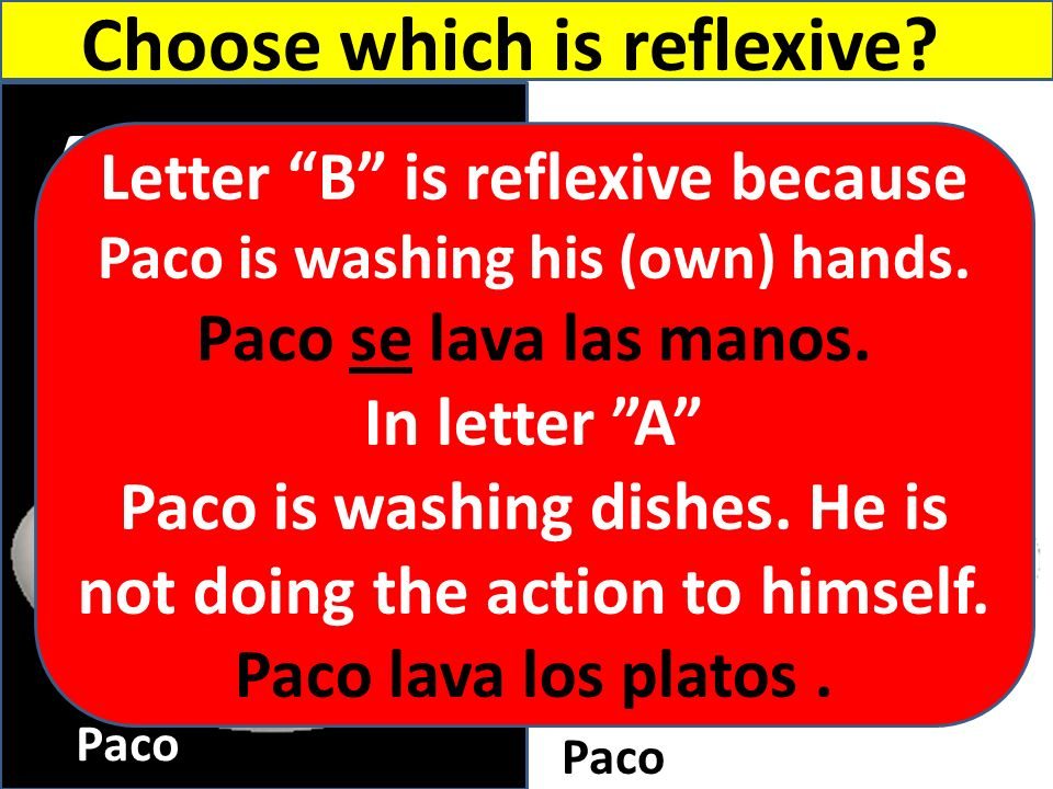 A B Paco Choose which is reflexive? Letter B is reflexive because Paco is washing his (own) hands. Paco se lava las manos. In letter A Paco is washing