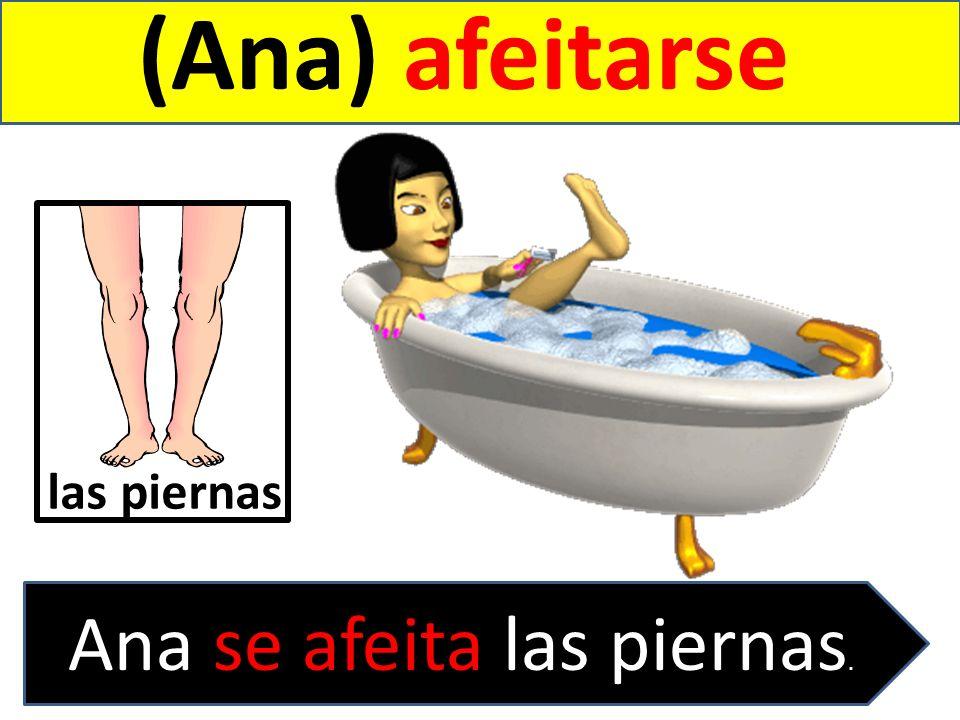 (Ana) afeitarse Ana se afeita las piernas. las piernas