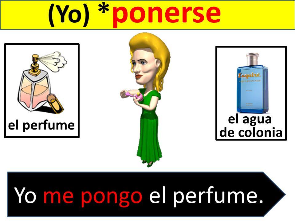 (Yo) * ponerse el perfume. Yo me pongo el perfume. el agua de colonia