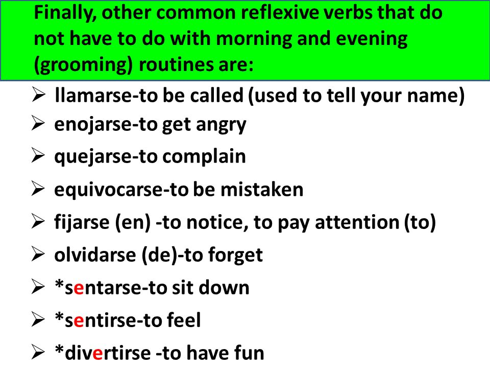Finally, other common reflexive verbs that do not have to do with morning and evening (grooming) routines are: llamarse-to be called (used to tell your name) *divertirse -to have fun enojarse-to get angry equivocarse-to be mistaken fijarse (en) -to notice, to pay attention (to) olvidarse (de)-to forget quejarse-to complain *sentarse-to sit down *sentirse-to feel