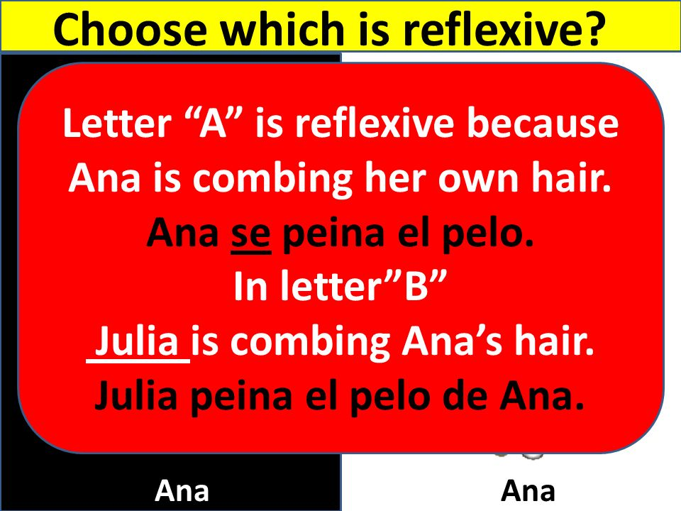 Julia Choose which is reflexive? A B Ana Letter A is reflexive because Ana is combing her own hair. Ana se peina el pelo. In letterB Julia is combing