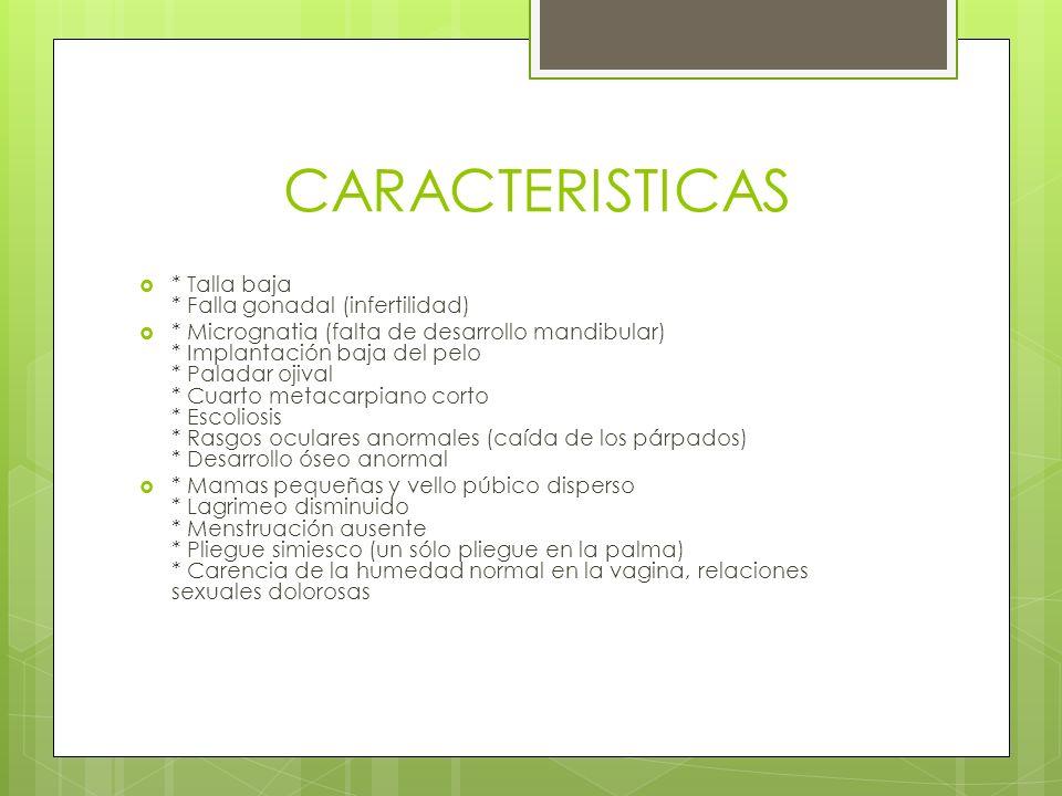 CARACTERISTICAS * Talla baja * Falla gonadal (infertilidad) * Micrognatia (falta de desarrollo mandibular) * Implantación baja del pelo * Paladar ojiv