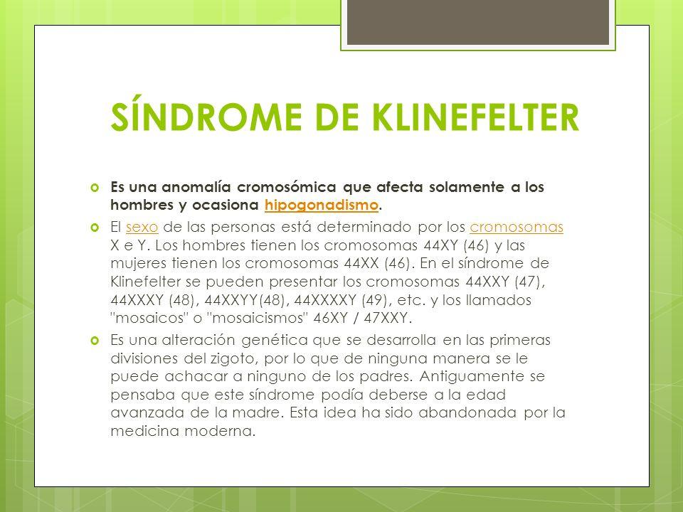 SÍNDROME DE KLINEFELTER Es una anomalía cromosómica que afecta solamente a los hombres y ocasiona hipogonadismo.hipogonadismo El sexo de las personas