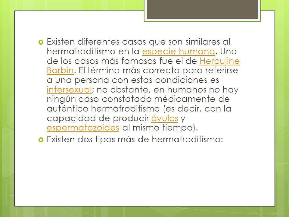 Existen diferentes casos que son similares al hermafroditismo en la especie humana. Uno de los casos más famosos fue el de Herculine Barbin. El términ