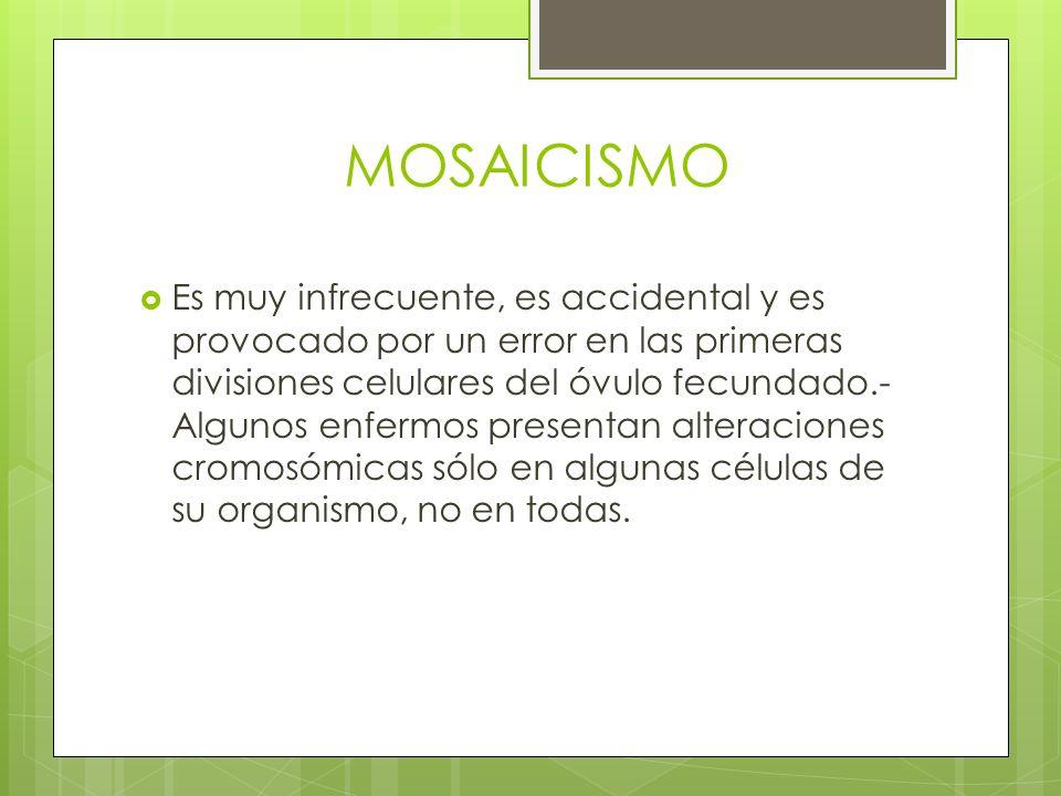 MOSAICISMO Es muy infrecuente, es accidental y es provocado por un error en las primeras divisiones celulares del óvulo fecundado.- Algunos enfermos p