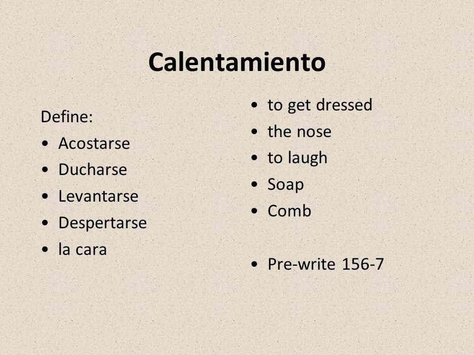 Calentamiento Define: Acostarse Ducharse Levantarse Despertarse la cara to get dressed the nose to laugh Soap Comb Pre-write 156-7