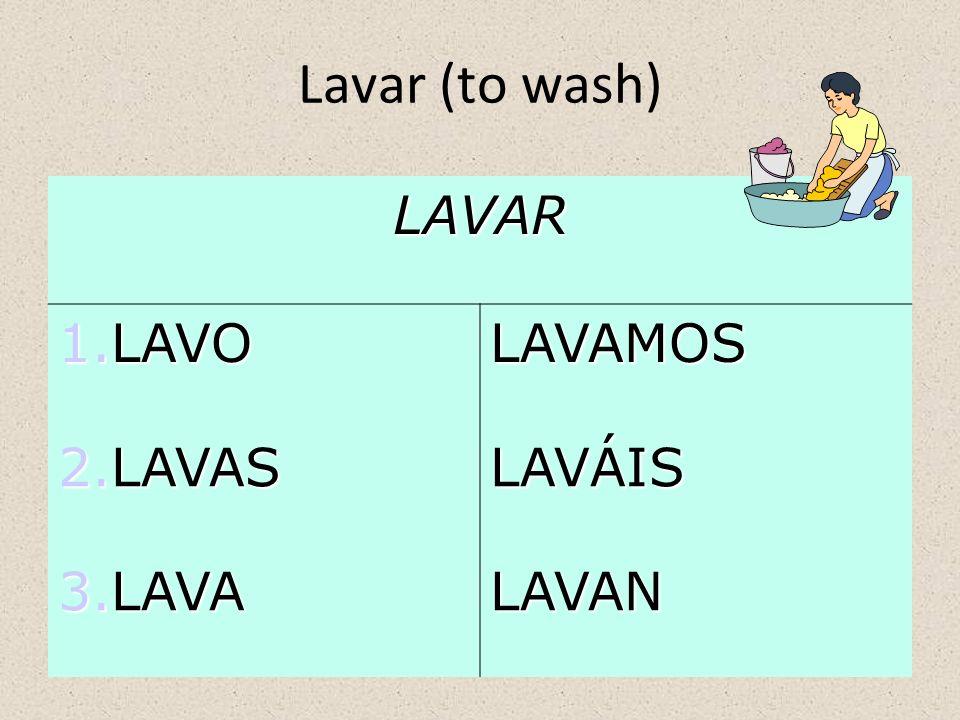 Lavar (to wash) LAVAR 1.LAVO LAVAMOS 2.LAVAS LAVÁIS 3.LAVA LAVAN